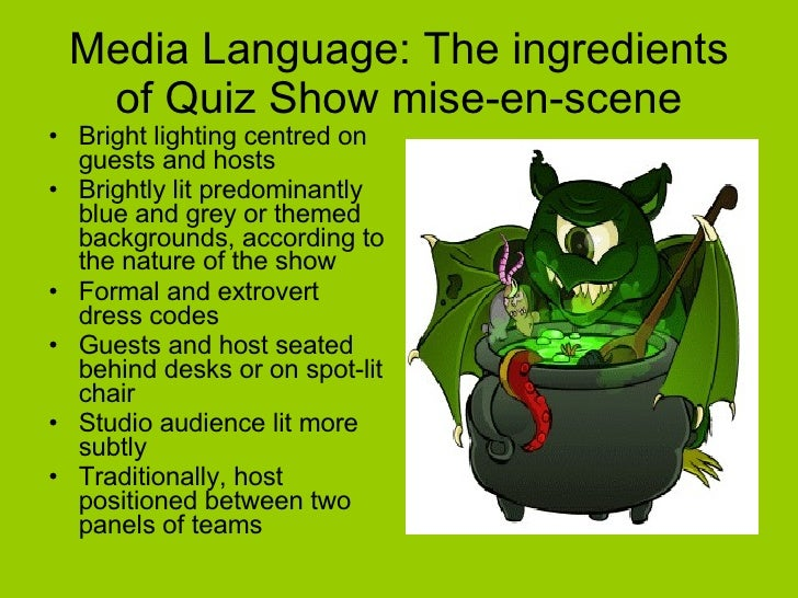 Media Language: The ingredients of Quiz Show mise-en-scene <ul><li>Bright lighting centred on guests and hosts </li></ul><...