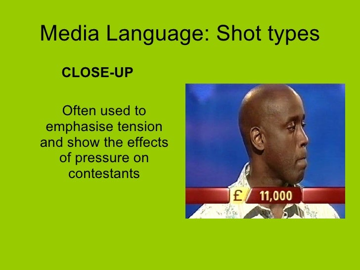 Media Language: Shot types <ul><li>CLOSE-UP </li></ul><ul><li>Often used to emphasise tension and show the effects of pres...
