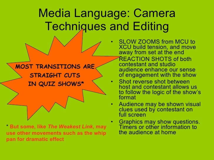 Media Language: Camera Techniques and Editing <ul><li>SLOW ZOOMS from MCU to XCU build tension, and move away from set at ...