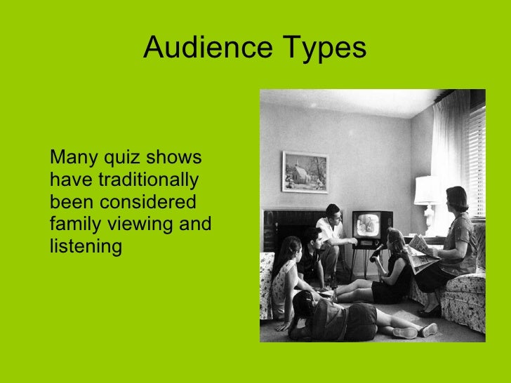 Audience Types <ul><li>Many quiz shows have traditionally been considered family viewing and listening </li></ul>