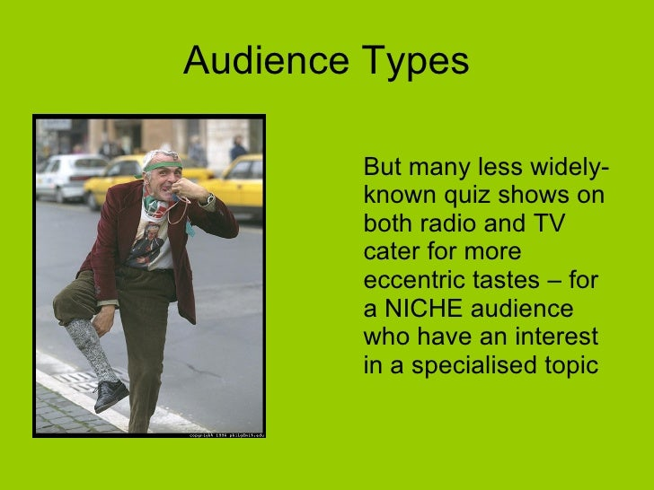 Audience Types <ul><li>But many less widely-known quiz shows on both radio and TV cater for more eccentric tastes – for a ...