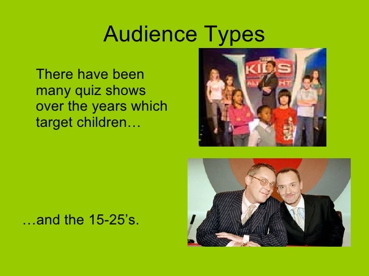 Audience Types <ul><li>There have been many quiz shows over the years which target children… </li></ul><ul><li>… and the 1...