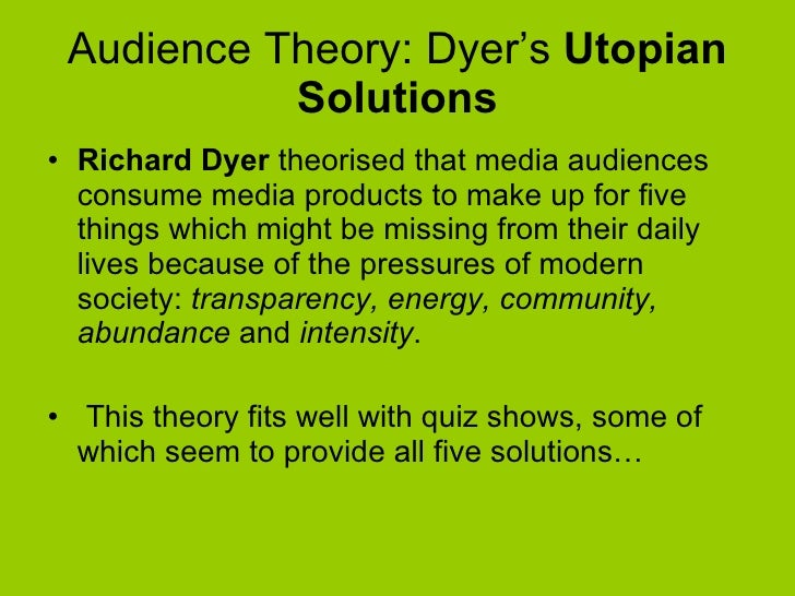 Audience Theory: Dyer's  Utopian Solutions <ul><li>Richard Dyer  theorised that media audiences consume media products to ...