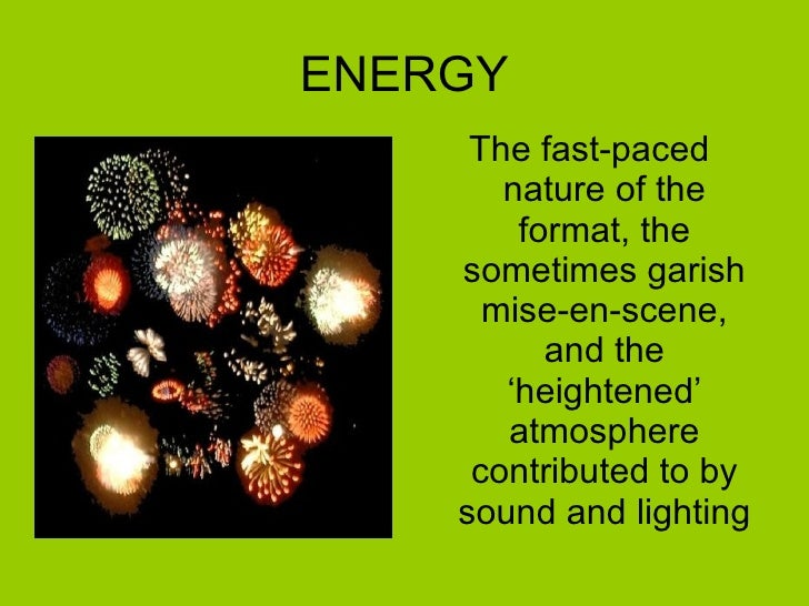 ENERGY <ul><li>The fast-paced nature of the format, the sometimes garish mise-en-scene, and the 'heightened' atmosphere co...