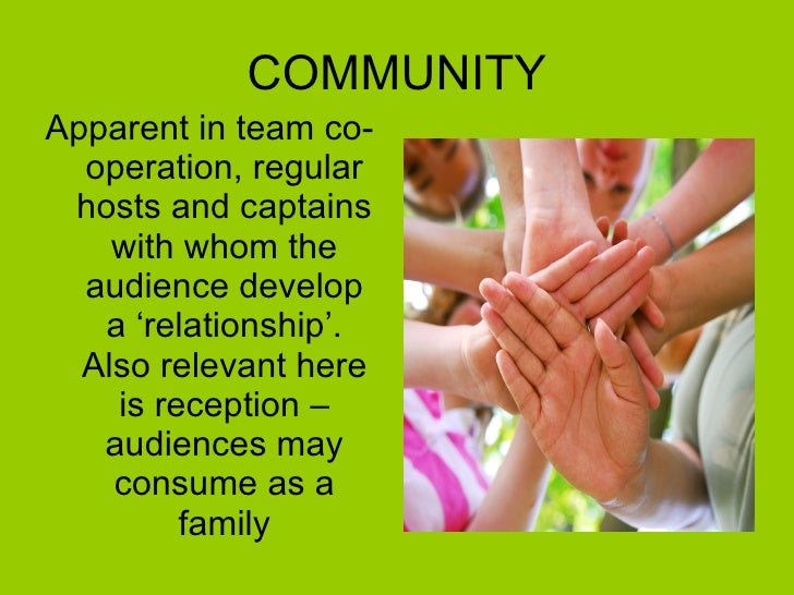 COMMUNITY <ul><li>Apparent in team co-operation, regular hosts and captains with whom the audience develop a 'relationship...