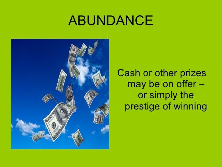ABUNDANCE <ul><li>Cash or other prizes may be on offer – or simply the prestige of winning </li></ul>