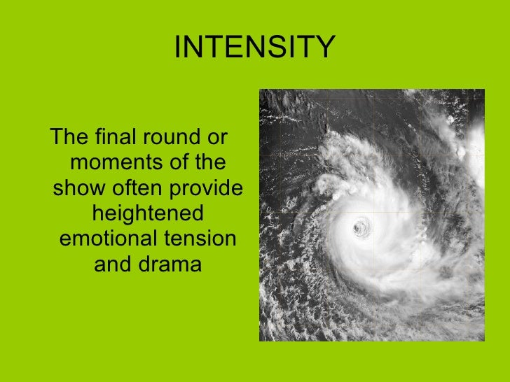 INTENSITY <ul><li>The final round or moments of the show often provide heightened emotional tension and drama </li></ul>