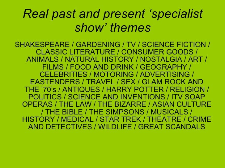 Real past and present 'specialist show' themes <ul><li>SHAKESPEARE / GARDENING / TV / SCIENCE FICTION / CLASSIC LITERATURE...
