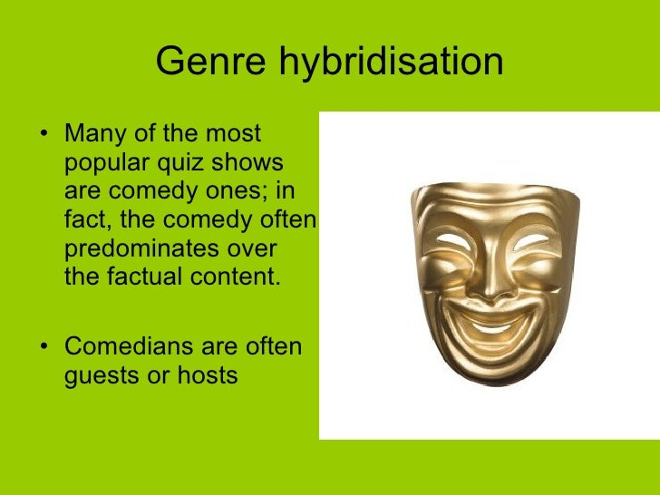 Genre hybridisation <ul><li>Many of the most popular quiz shows are comedy ones; in fact, the comedy often predominates ov...
