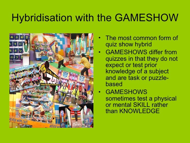 Hybridisation with the GAMESHOW <ul><li>The most common form of quiz show hybrid  </li></ul><ul><li>GAMESHOWS differ from ...
