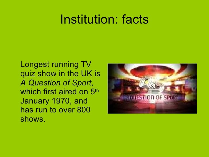 Institution: facts <ul><li>Longest running TV quiz show in the UK is  A Question of Sport , which first aired on 5 th  Jan...