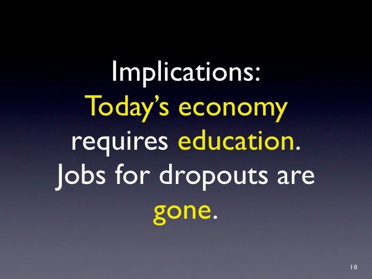 Implications:   Today's economy  requires education. Jobs for dropouts are         gone.                         10