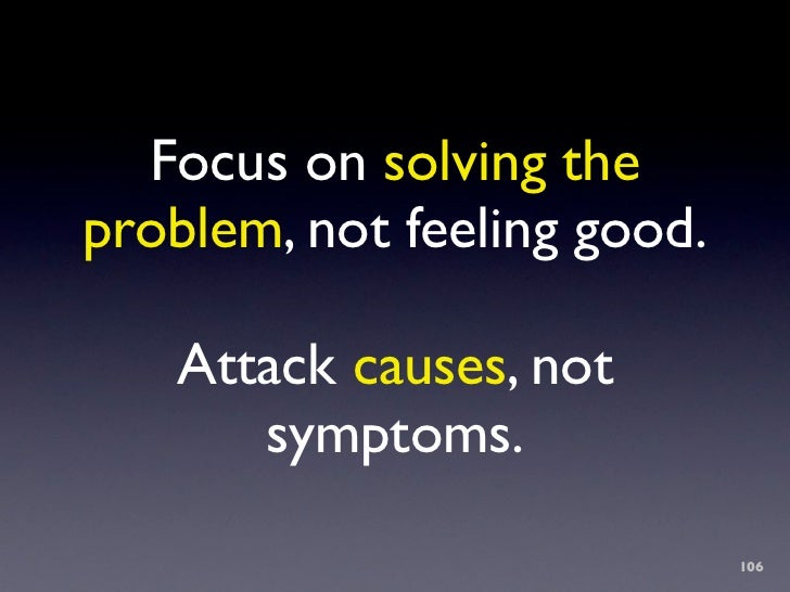 Focus on solving the problem, not feeling good.     Attack causes, not       symptoms.                               106