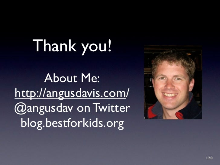 Thank you!       About Me: http://angusdavis.com/ @angusdav on Twitter  blog.bestforkids.org                           120