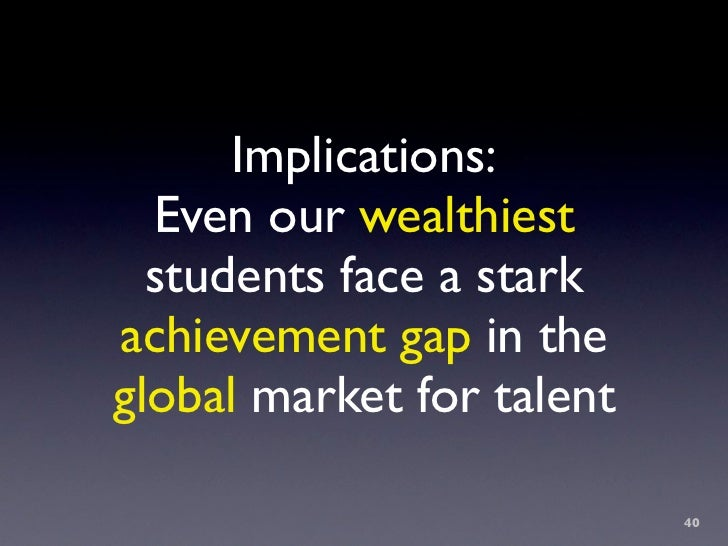 Implications:   Even our wealthiest   students face a stark achievement gap in the global market for talent               ...