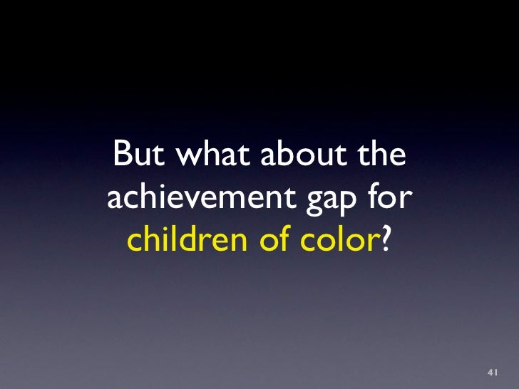 But what about the achievement gap for  children of color?                         41