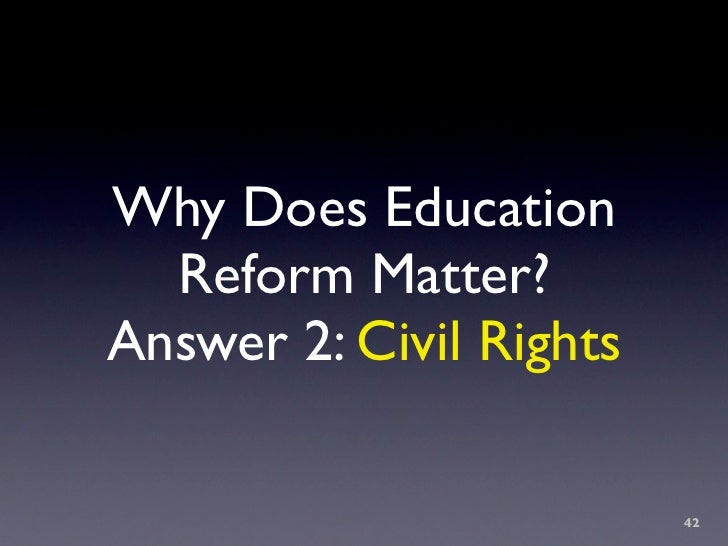 Why Does Education   Reform Matter? Answer 2: Civil Rights                           42