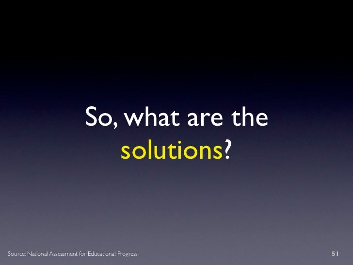 So, what are the                                  solutions?   Source: National Assessment for Educational Progress   51