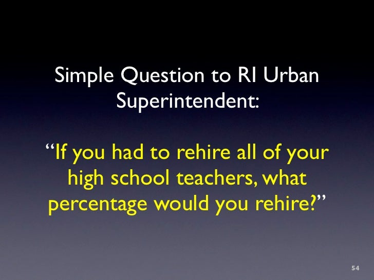 """Simple Question to RI Urban        Superintendent:  """"If you had to rehire all of your    high school teachers, what percen..."""