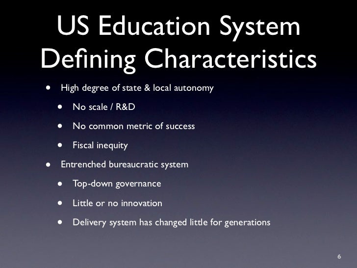 US Education System Defining Characteristics •   High degree of state & local autonomy      •   No scale / R&D      •   No ...