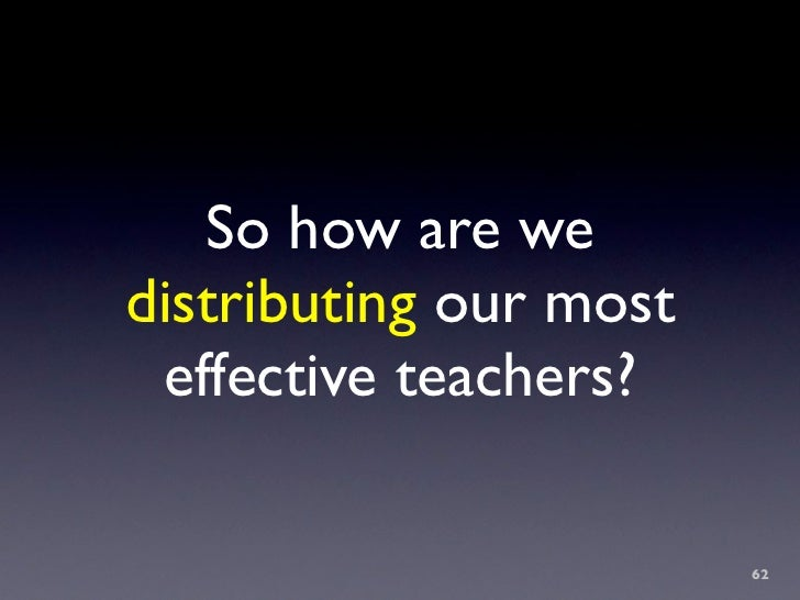 So how are we distributing our most  effective teachers?                          62