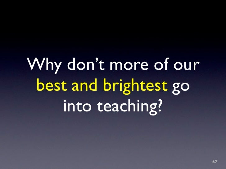 Why don't more of our  best and brightest go     into teaching?                           67