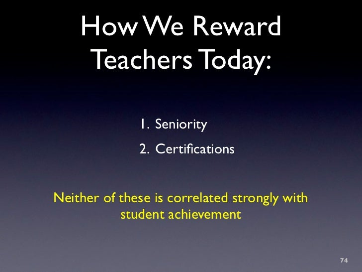 How We Reward     Teachers Today:                1. Seniority               2. Certifications   Neither of these is correla...