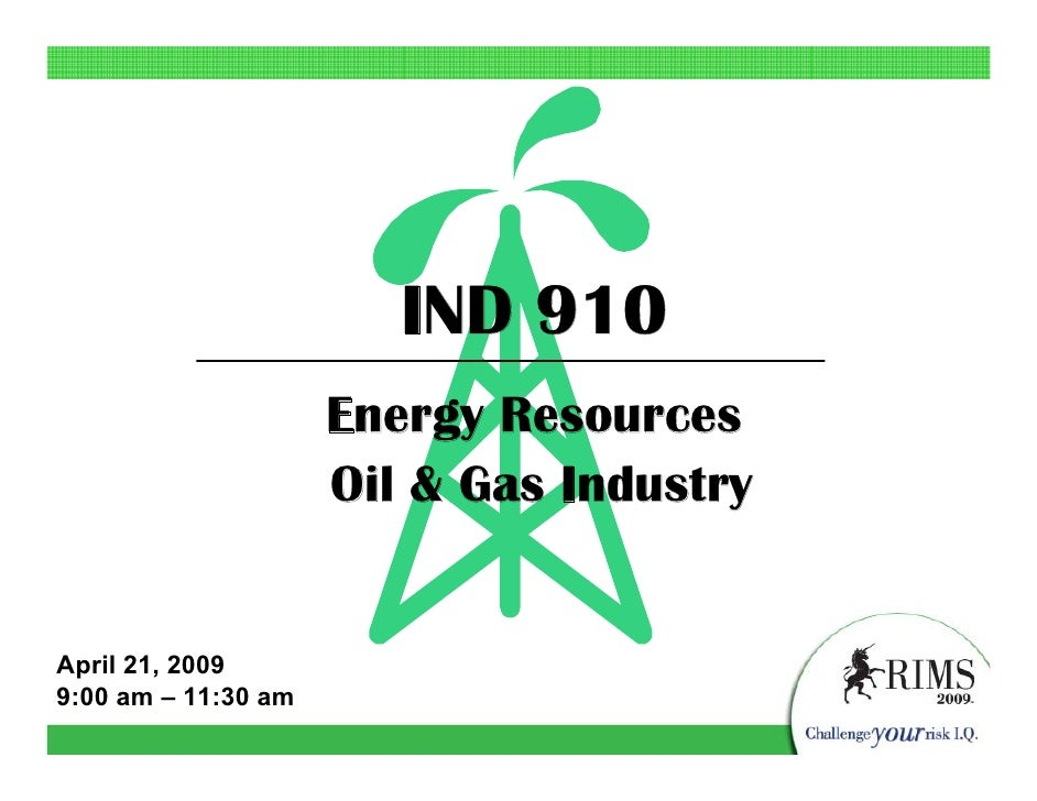 IND 910                      Energy Resources                      Oil & Gas Industry   April 21, 2009 9:00 am – 11:30 am