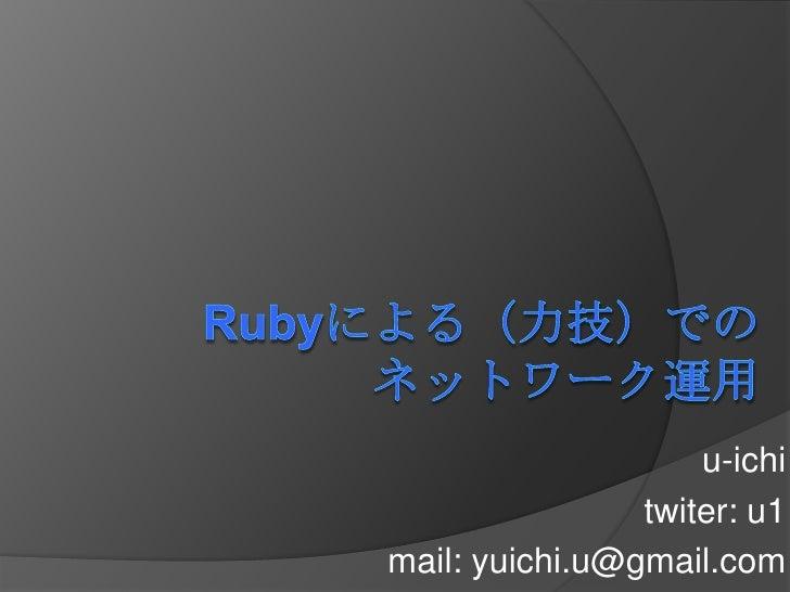 Rubyによる(力技)でのネットワーク運用<br />u-ichi<br />twitter: u1<br />mail: yuichi.u@gmail.com<br />