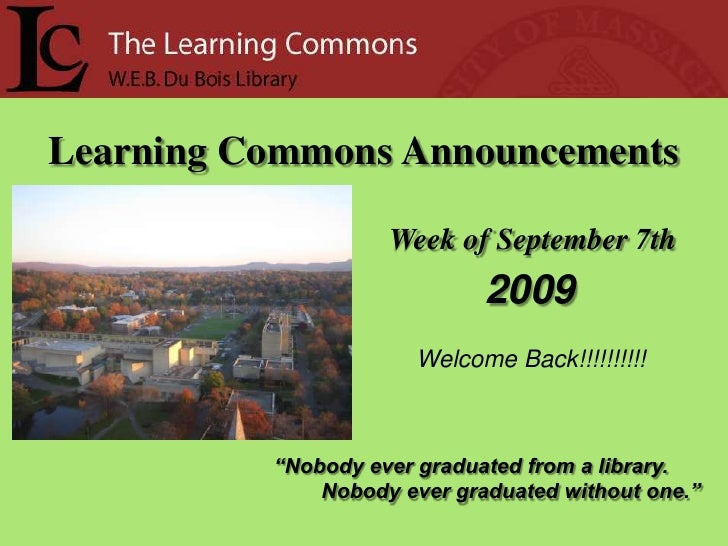 """Learning Commons Announcements<br />Week of September 7th<br /> 2009<br />Welcome Back!!!!!!!!!!<br />""""Nobody ever graduat..."""