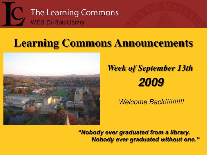 """Learning Commons Announcements<br />Week of September 13th<br /> 2009<br />Welcome Back!!!!!!!!!!<br />""""Nobody ever gradua..."""