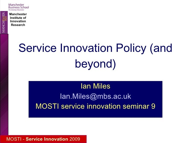 Service Innovation Policy (and beyond) Ian Miles [email_address] MOSTI service innovation seminar 9