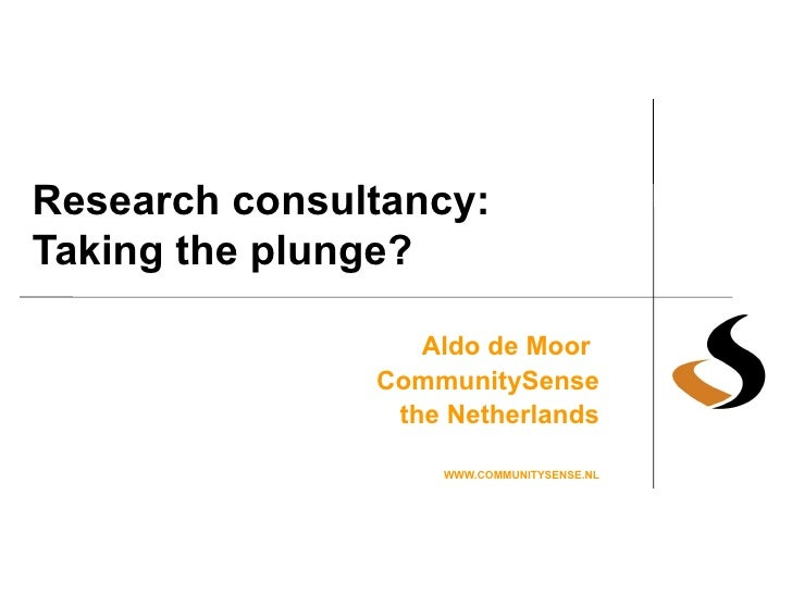 Research consultancy: Taking the plunge? Aldo de Moor   CommunitySense the Netherlands WWW.COMMUNITYSENSE.NL