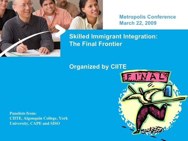 Skilled Immigrant Integration: The Final Frontier Organized by CIITE Metropolis Conference March 22, 2009  Panelists from:...