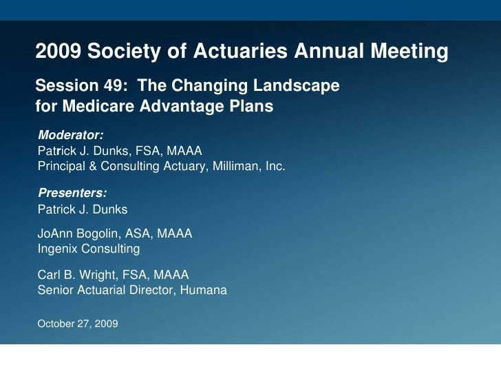 2009 Society of Actuaries Annual Meeting Session 49: The Changing Landscape for Medicare Advantage Plans Moderator: Patric...