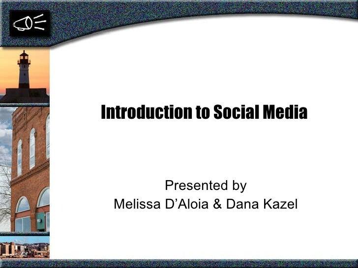 Introduction to Social Media Presented by Melissa D'Aloia & Dana Kazel