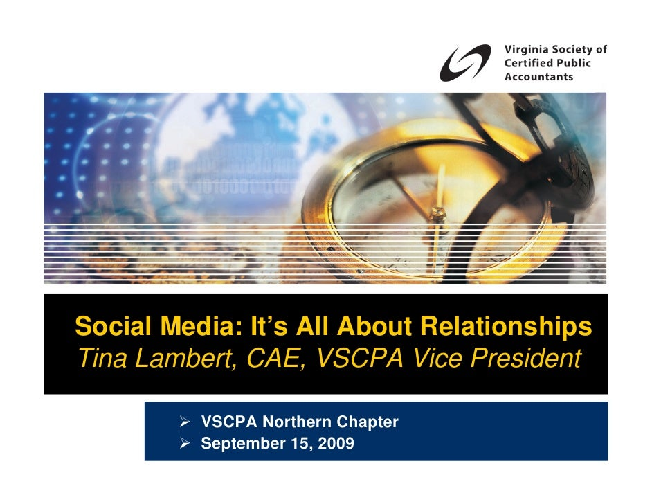 Social Media: It's All About Relationships Tina Lambert, CAE, VSCPA Vice President            VSCPA Northern Chapter      ...