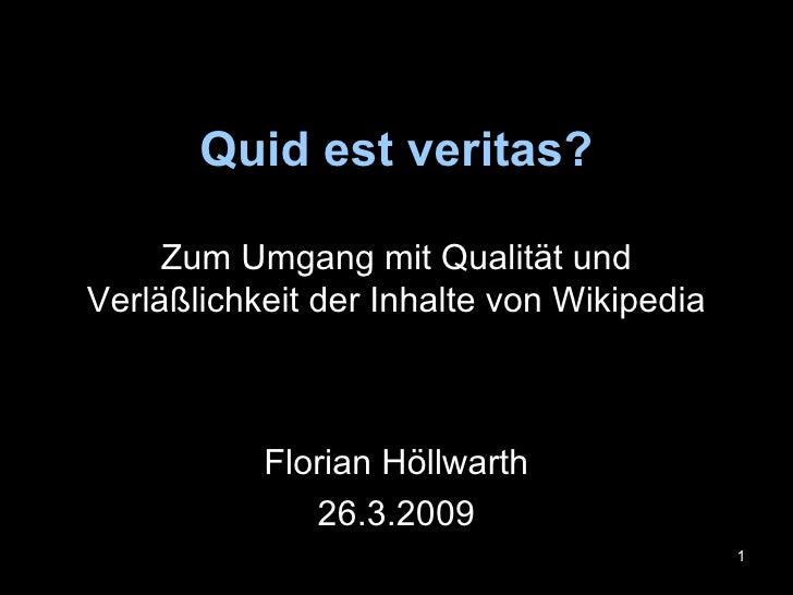 Quid est veritas? Zum Umgang mit Qualität und Verläßlichkeit der Inhalte von Wikipedia Florian Höllwarth 26.3.2009