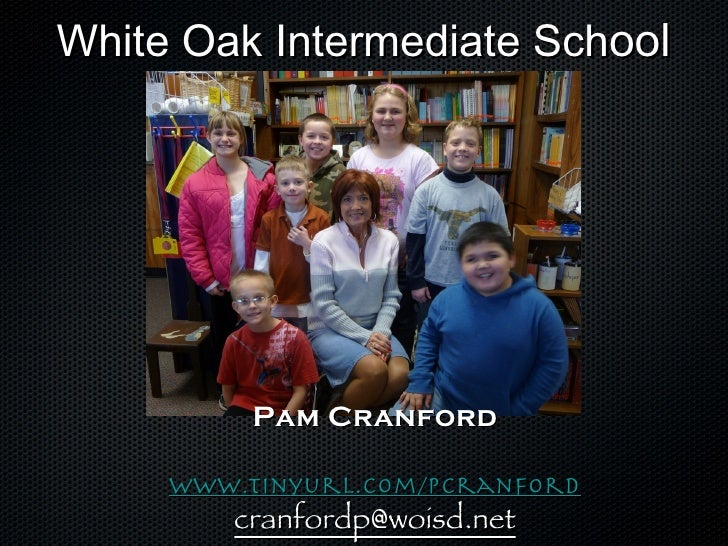 White Oak Intermediate Sch ool Pam Cranford www.tinyurl.com/pcranford [email_address]