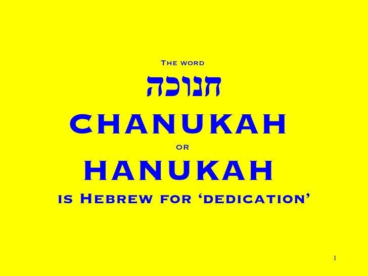 The word  חנוכה CHANUKAH  OR   HANUKAH  is Hebrew for 'dedication'