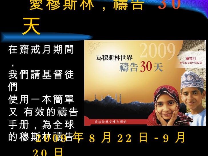 愛穆斯林,禱告  30 天   在齋戒月期間, 我們請基督徒們 使用一本簡單又 有效的禱告手册,為全球的穆斯林禱告 .   2009 年 8 月 22 日 -9 月 20 日