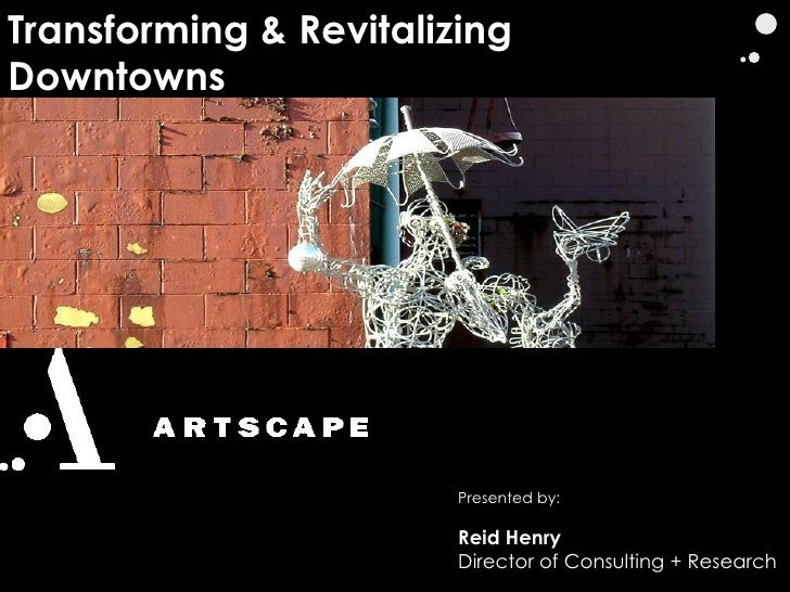 Transforming & Revitalizing Downtowns Presented by: Reid Henry Director of Consulting + Research
