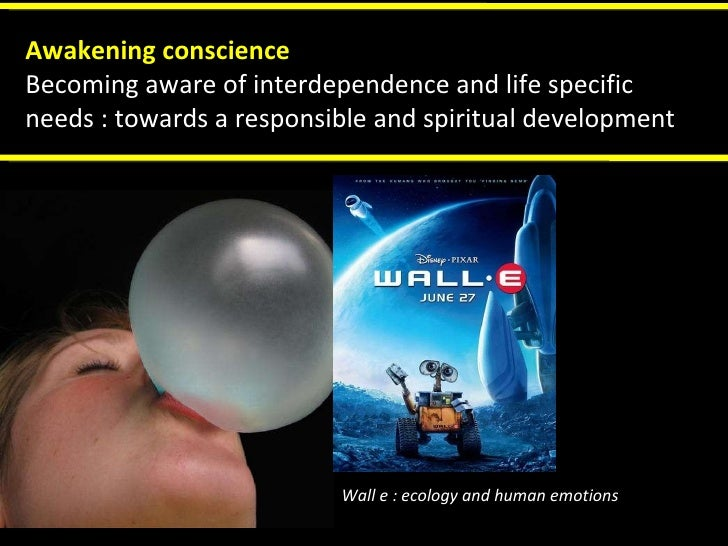 Wall e : ecology and human emotions  Awakening conscience Becoming aware of interdependence and life specific needs : towa...