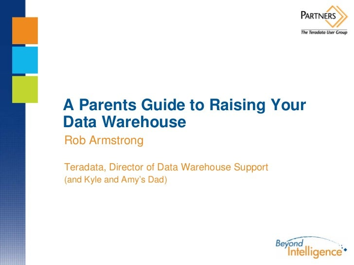 A Parents Guide to Raising Your Data Warehouse Rob Armstrong  Teradata, Director of Data Warehouse Support (and Kyle and A...