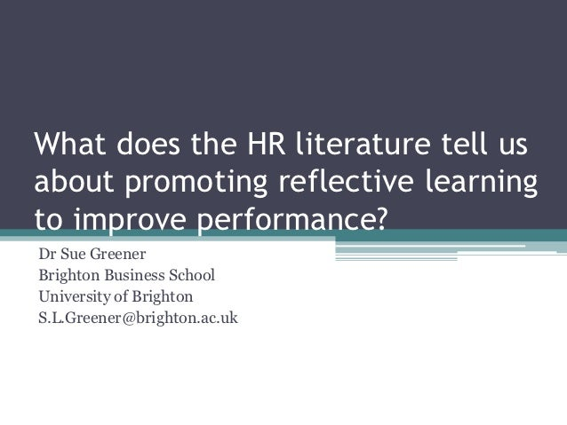 What does the HR literature tell usabout promoting reflective learningto improve performance?Dr Sue GreenerBrighton Busine...
