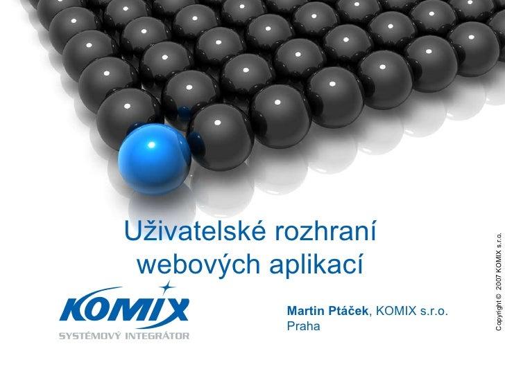 Copyright ©  2007 KOMIX s.r.o.  Martin Ptáček , KOMIX s.r.o. Praha Uživatelské rozhraní webových aplikací