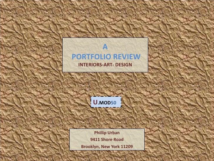 A  PORTFOLIO REVIEWINTERIORS-ART- DESIGN<br />U.MOD50<br />Phillip Urban<br />9411 Shore Road<br />Brooklyn, New York 1120...