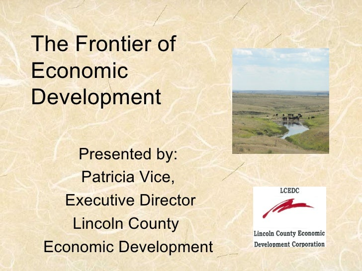 The Frontier of Economic Development       Presented by:      Patricia Vice,    Executive Director     Lincoln County  Eco...