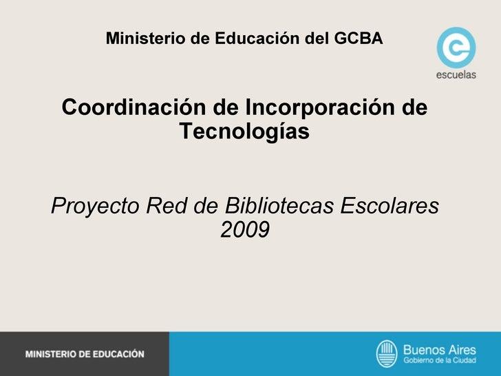 Ministerio de Educación del GCBA Coordinación de Incorporación de Tecnologías Proyecto Red de Bibliotecas Escolares 2009