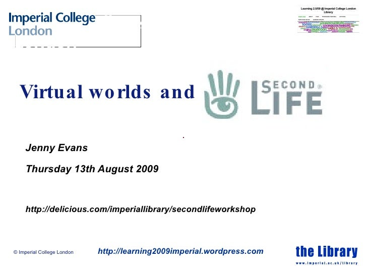 Virtual worlds and Jenny Evans Thursday 13th August 2009 http://delicious.com/imperiallibrary/secondlifeworkshop © Imperia...